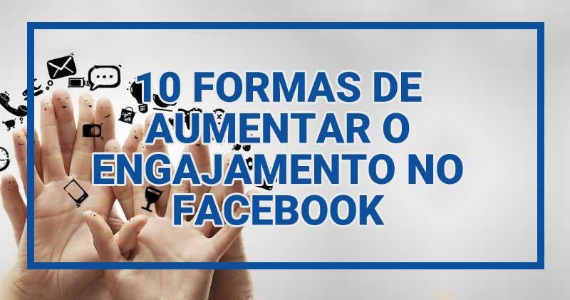 10 formas de aumentar o engajamento no Facebook